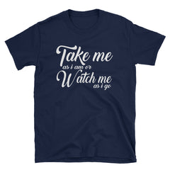 Take me as I am or watch me as I go T-Shirt