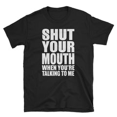 Shut your mouth when you're talking to me T-Shirt