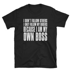 I don't follow others I only follow my orders because I am my own boss T-Shirt