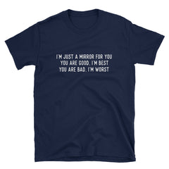 I'm just a mirror for you you are good, I'm best, you are bad, I'm worst T-Shirt