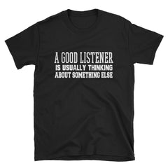 A good listener is usually thinking about something else T-Shirt