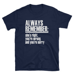 Always remember: She's right you're wrong, and you're sorry T-Shirt