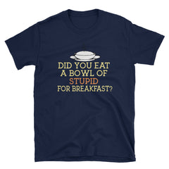 Did You Eat A Bowl Of Stupid For Breakfast T-Shirt
