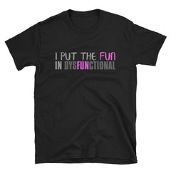 I Put The Fun In Dysfunctional T-Shirt