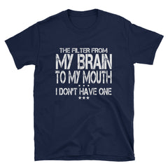 The filter from my brain to my mouth I don't have one T-Shirt