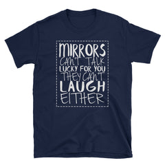 Mirrors can't talk lucky for you they can't laugh either T-Shirt