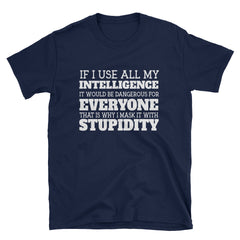 If I use all my intelligence it would be dangerous for everyone that is why I mask it with stupidity T-Shirt