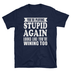 You're playing stupid again looks like you're winning too T-Shirt