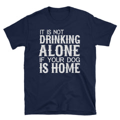 It Is Not Drinking Alone If Your Dog Is Home T-Shirt