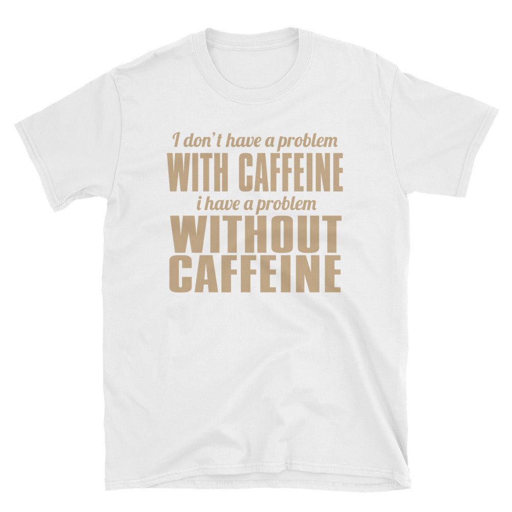 I don't have a problem with caffeine I have a problem without caffeine T-Shirt
