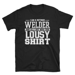 I am a retired welder and all I got was this lousy shirt T-Shirt