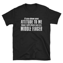 If you show your attitude to me then I will show you my middle finger T-Shirt