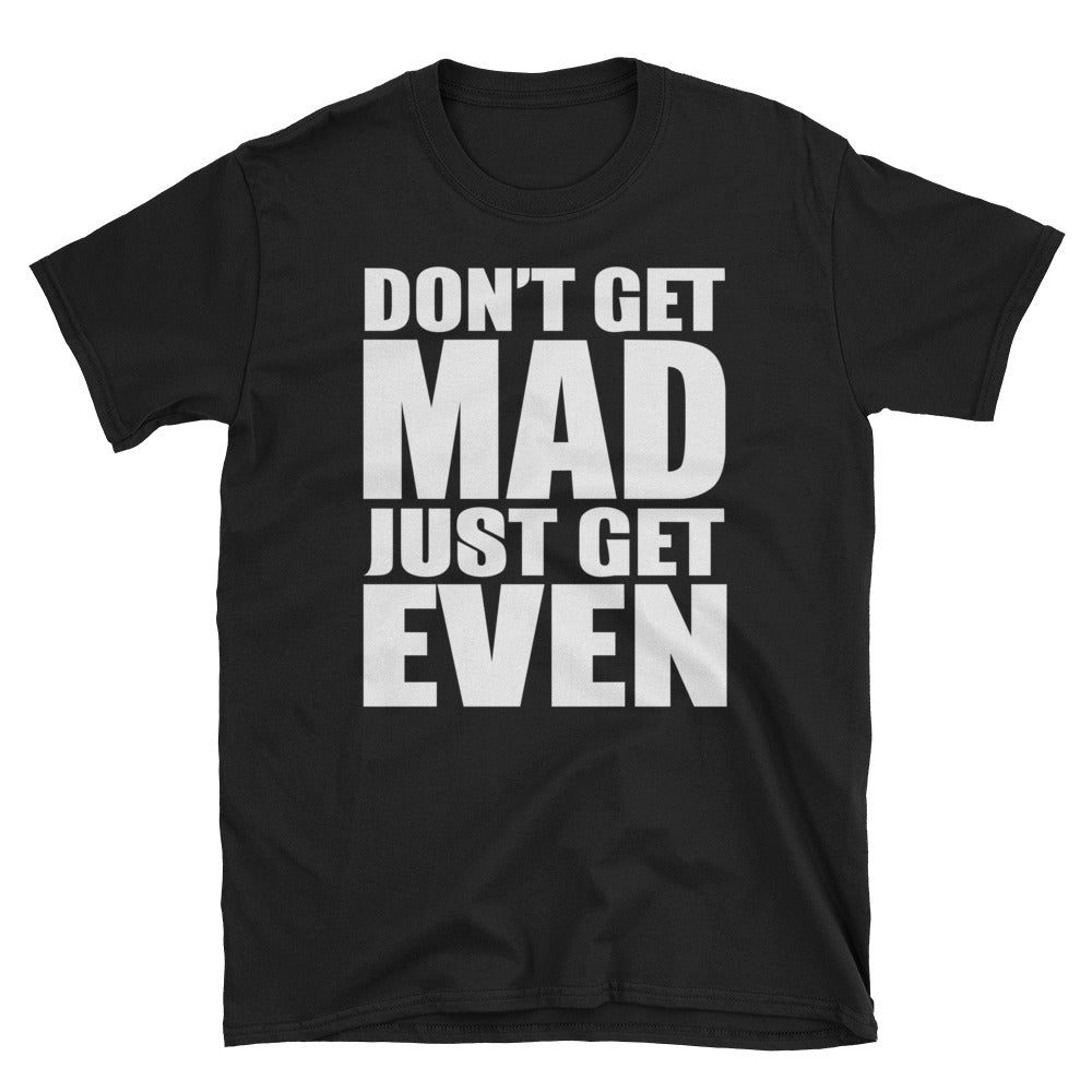 Don't get mad just get even T-Shirt