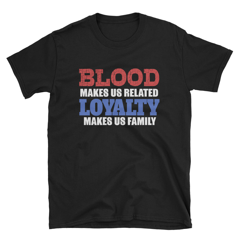 Blood makes us related loyalty makes us family T-Shirt