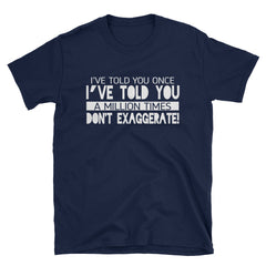 I've told you once I've told you a million times don't exaggerate T-Shirt