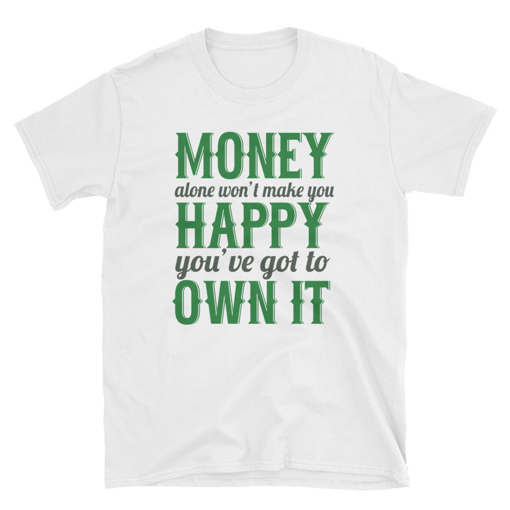 Money alone won't make you happy you've got to own it T-Shirt