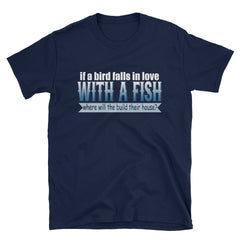 If a bird falls in love with a fish where will they build their house? T-Shirt