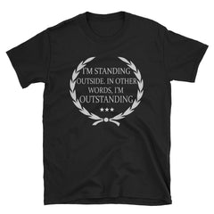 I'm standing outside. In other words, I'm outstanding T-Shirt