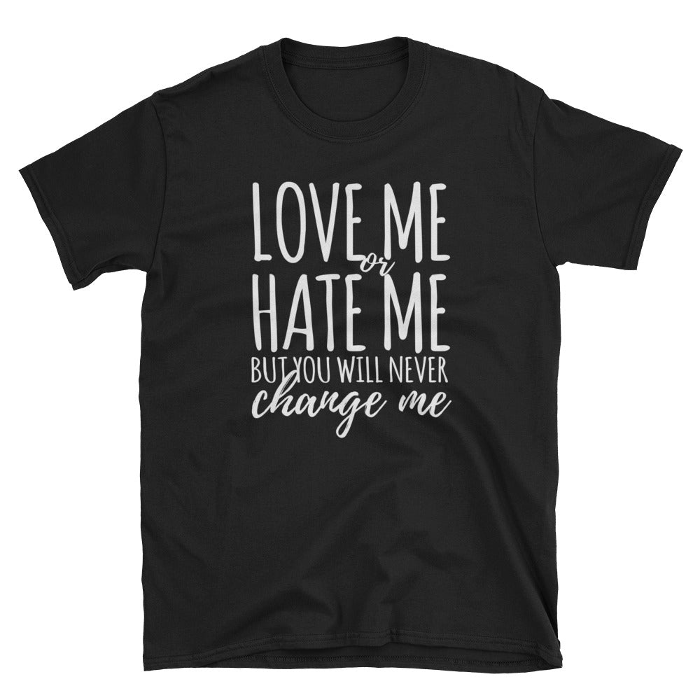 Love me or hate me but you will never change me T-Shirt