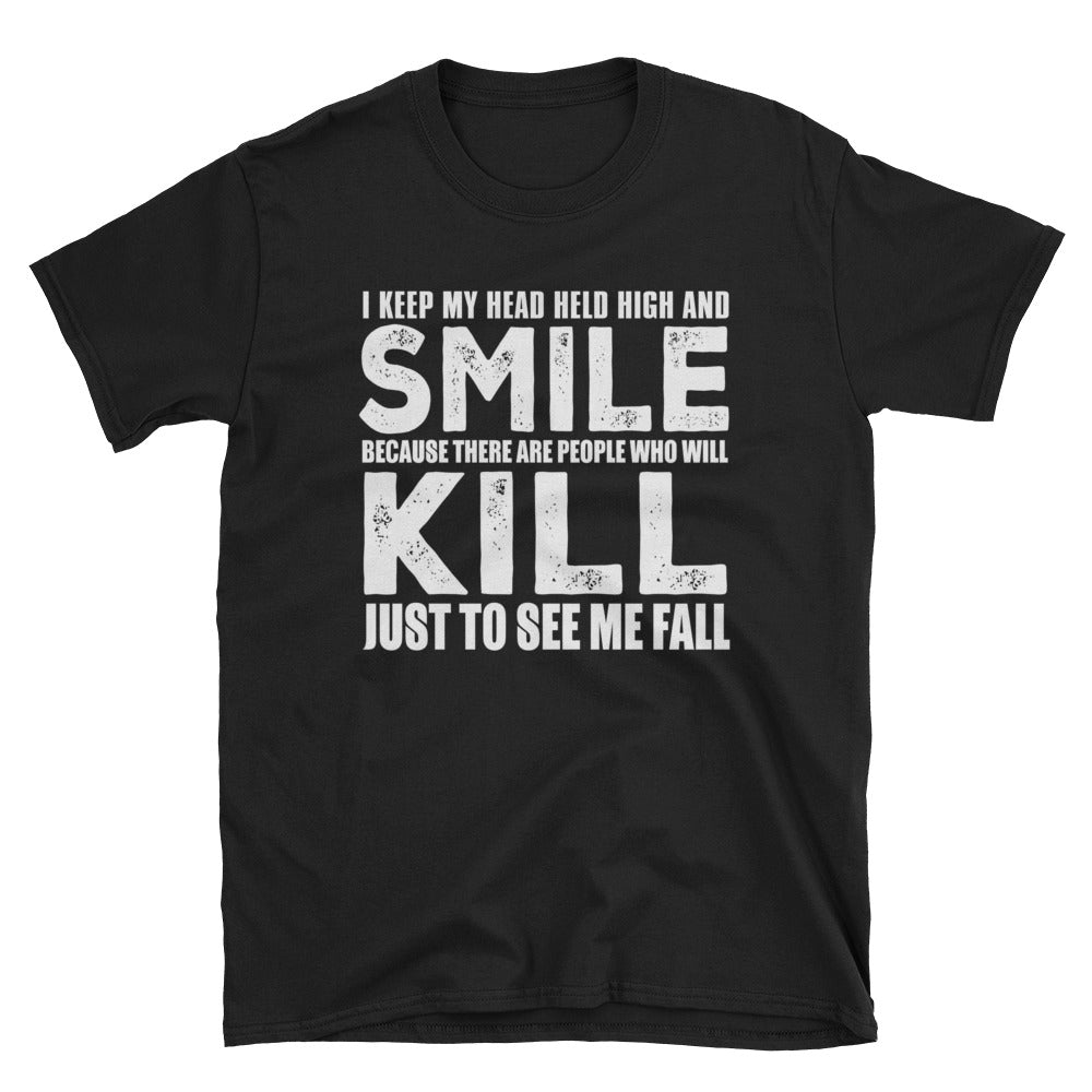I keep my head held high and smile because there are people who will kill to see me fall T-Shirt