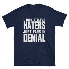 I don't have haters just fans in denial T-Shirt