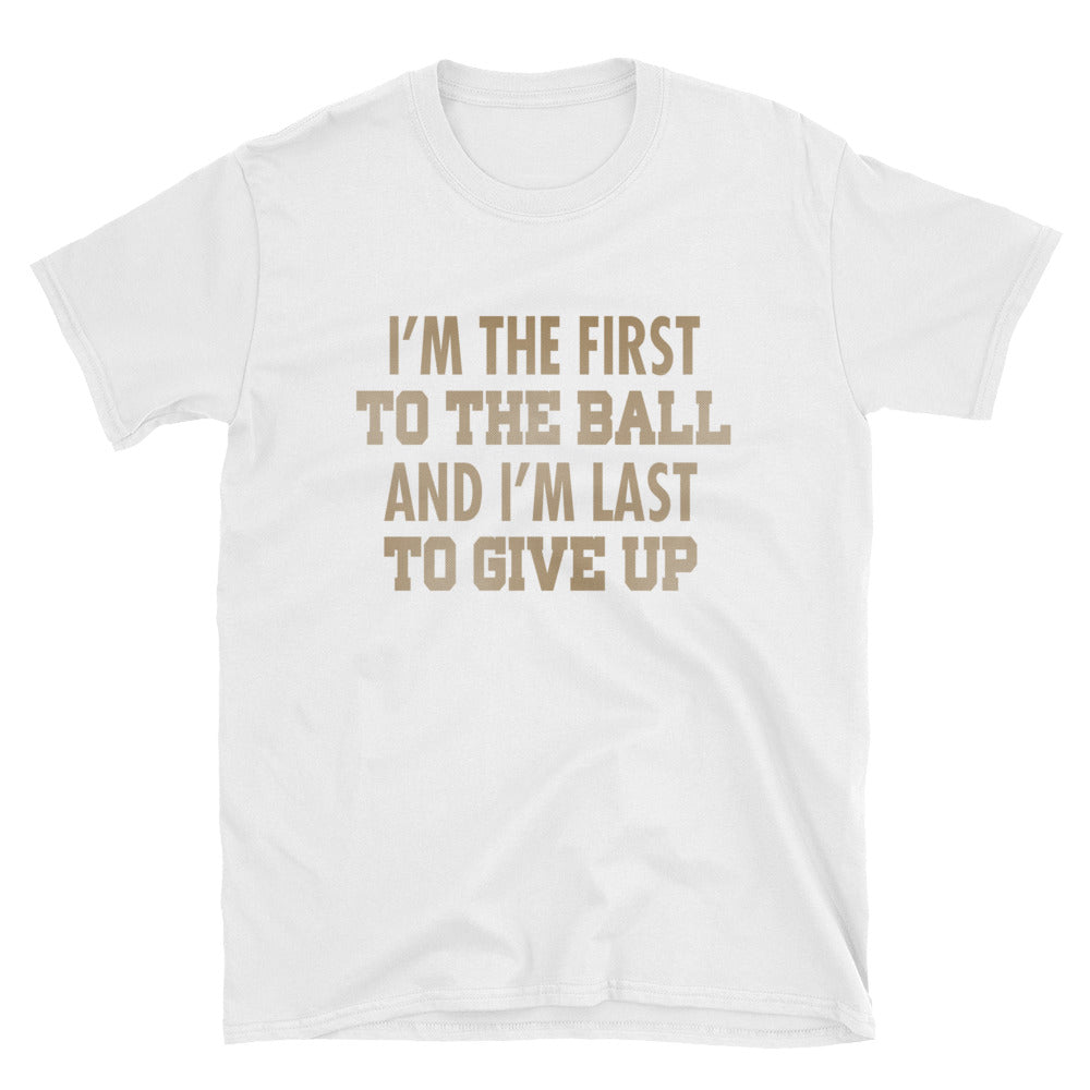 I'm the first to the ball and I'm last to give up T-Shirt
