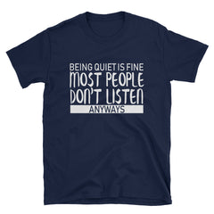 Being quiet is fine most people don't listen anyways T-Shirt