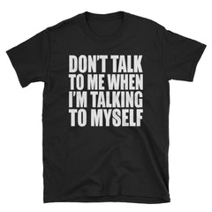 Don't talk to me when I'm talking to myself T-Shirt