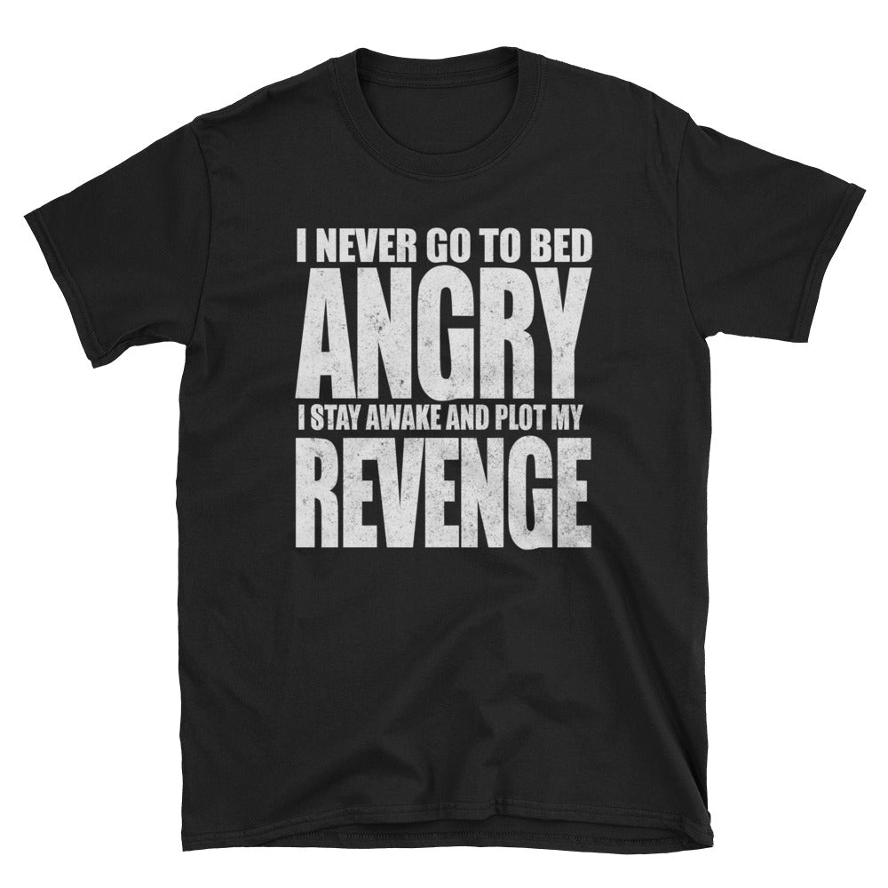 I never go to bed angry I stay awake to plot my revenge T-Shirt