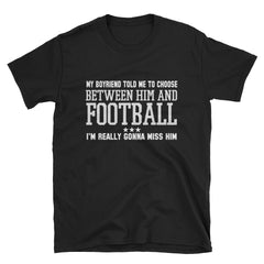 My boyfriend told me to choose between him and football I'm really gonna miss him T-Shirt