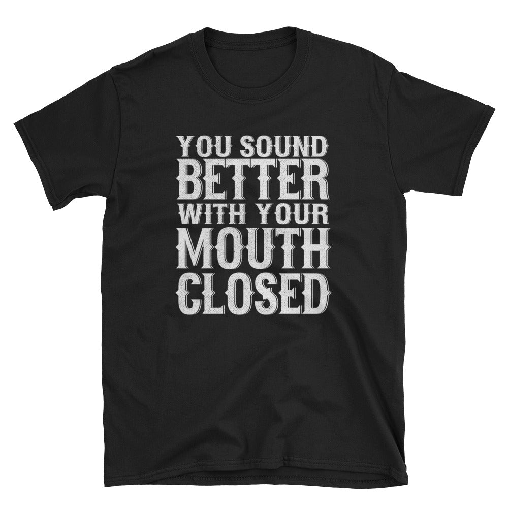 You sound better with your mouth closed T-Shirt