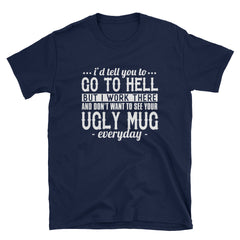I'd tell you to go to hell but I work there and don't want to see your ugly mug everyday T-Shirt