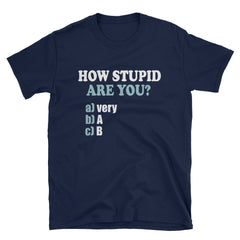 How stupid are you? A)very b)A c)B T-Shirt