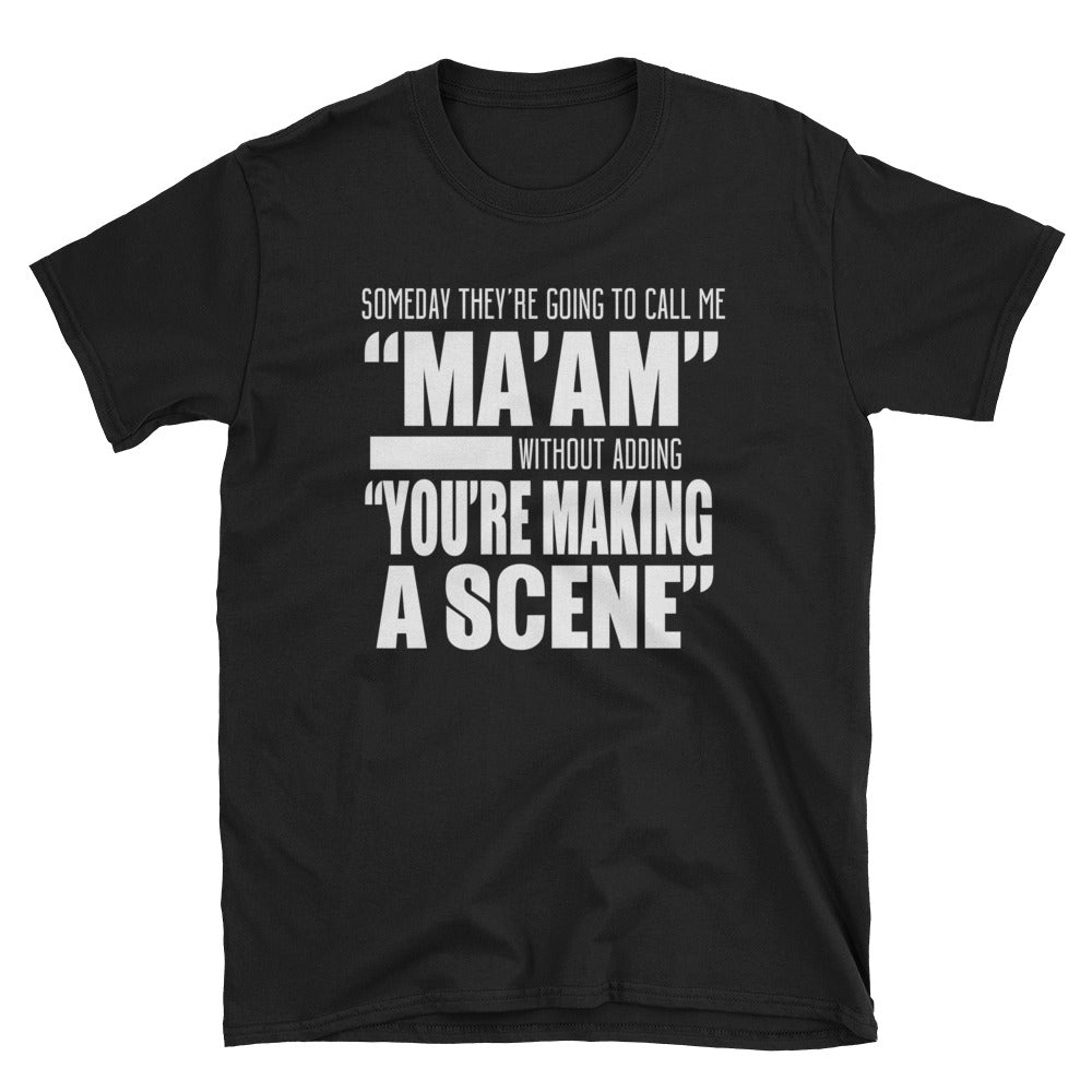 "Someday they're going to call me ""ma'am"" without adding ""you're making a scene"" T-Shirt"