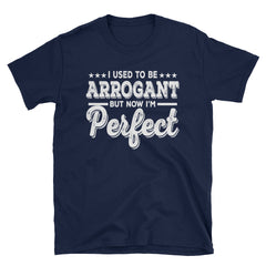 I used to be arrogant but now I'm perfect T-Shirt