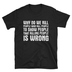 Why do we kill people who kill people to show people that killing people is wrong T-Shirt