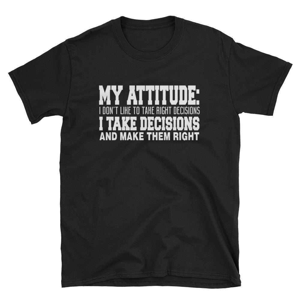 My attitude: I don't like to take right decisions I take decisions and make them right T-Shirt