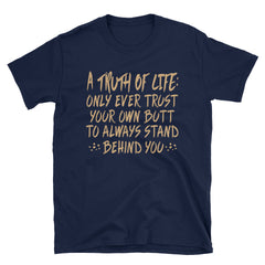 A truth of life: only ever trust your own butt to always stand behind you T-Shirt