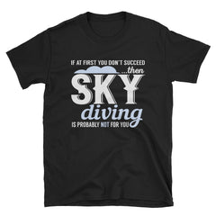 If at first you don't succeed...then sky diving is probably not for you T-Shirt