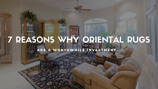 7 Reasons Why Oriental Rugs Are a Worthwhile Investment