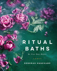 Ritual Bath: Be Your Own Healer - Deborah Hanekamp