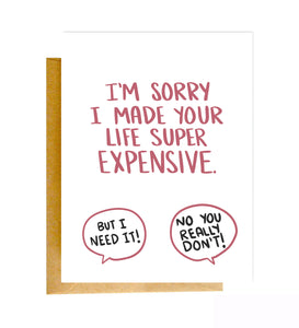 "A greeting card that reads, ""I'm sorry I made your life super expensive."""