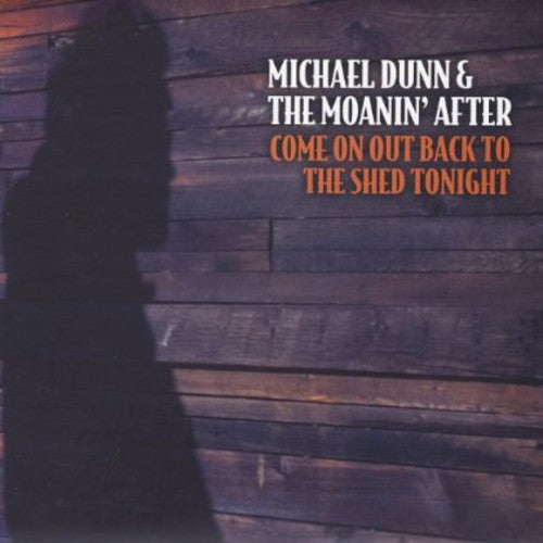Michael Dunn & the Moanin' After: Come on Out Back to the Shed Tonight