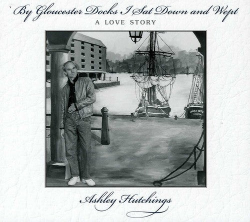 Ashley Hutchings: By Gloucester Docks I Sat & Wept