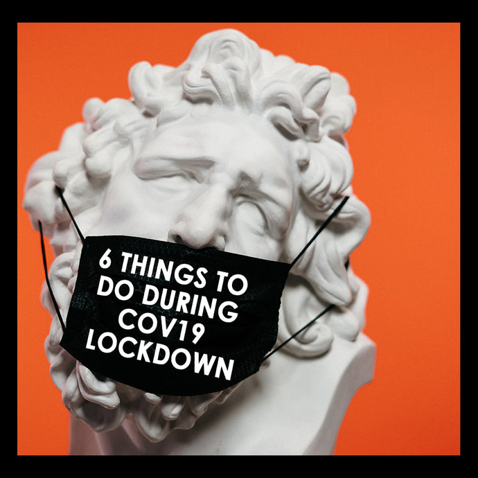 6 THINGS TO DO DURING COV19 LOCKDOWN