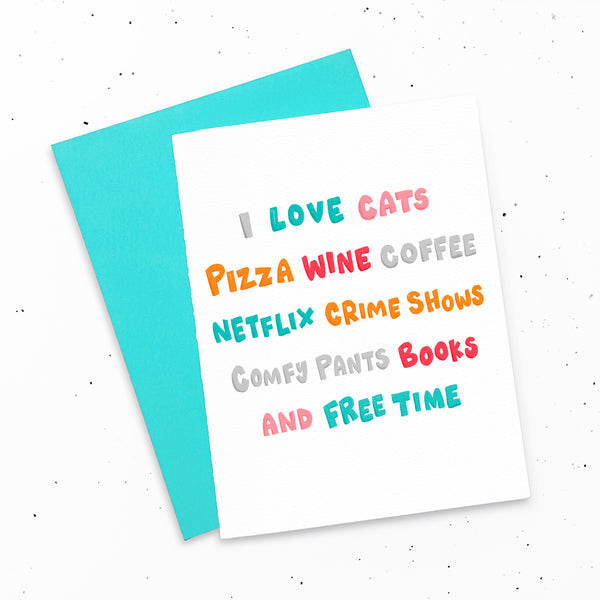 I love cats, pizza, wine, coffee, Netflix, crime shows, comfy pants, books and free time ~ Fun greeting card by My Cat Is People