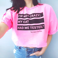 I'm Not Crazy; My Cat Had Me Tested. He says I'm Fine. ~ Boxy Neon Crop Top Tee