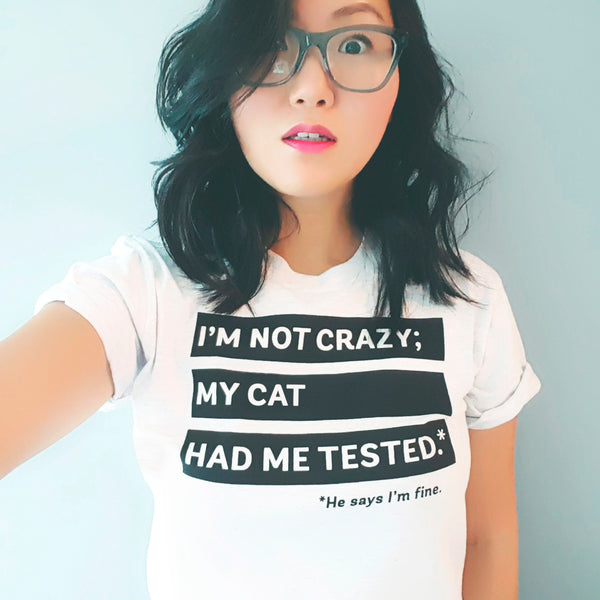 I'm Not Crazy; My Cat Had Me Tested. He Says I'm Fine. - Screen printed t-shirt for totally normal cat people by My Cat Is People.