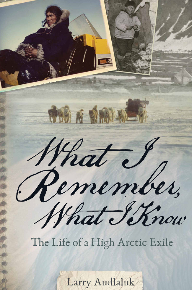 What I Remember, What I Know: The Life of a High Arctic Exile