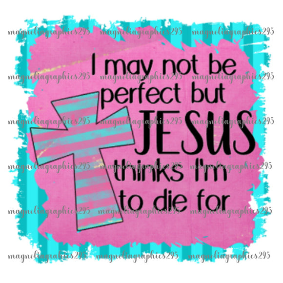 I may not be perfect but Jesus thinks I'm to die for Printable Design PNG